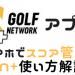 人気ゴルフスコア管理アプリ!ゴルフネットワーク+でスコアを記録しよう